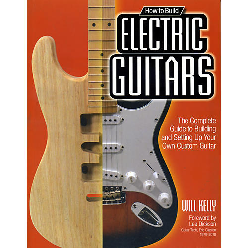 Hal Leonard How To Build Electric Guitars - The Complete Guide to Building and Setting Up Your Own Custom Guitar