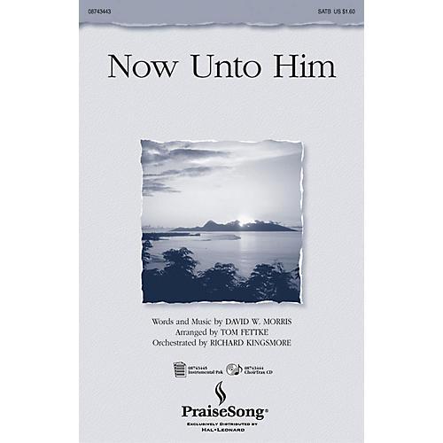 PraiseSong Now Unto Him CHOIRTRAX CD Arranged by Tom Fettke