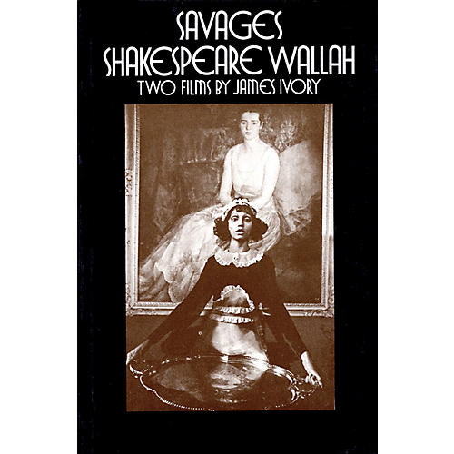 Applause Books Savages/Shakespeare Wallah (Two Films by James Ivory) Applause Books Series Written by James Ivory