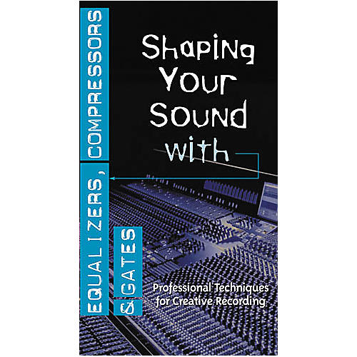 Hal Leonard Shaping Your Sound with Equalizers, Compressors and Gates Video