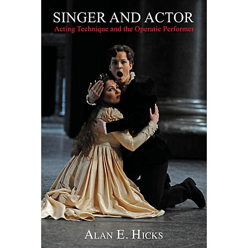 Amadeus Press Singer and Actor (Acting Technique and the Operatic Performer) Amadeus Series Softcover by Alan E. Hicks