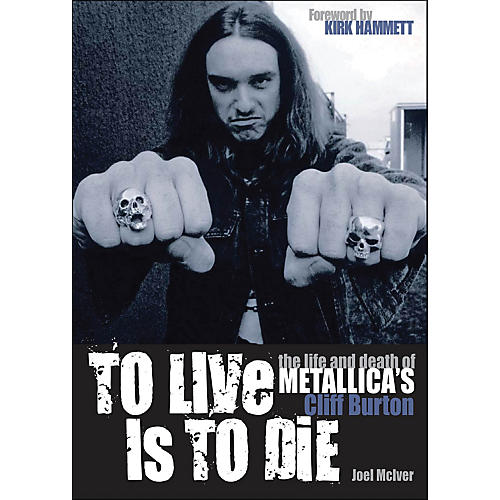 Backbeat Books To Live Is To Die - The Life And Death Of Metallica's Cliff Burton