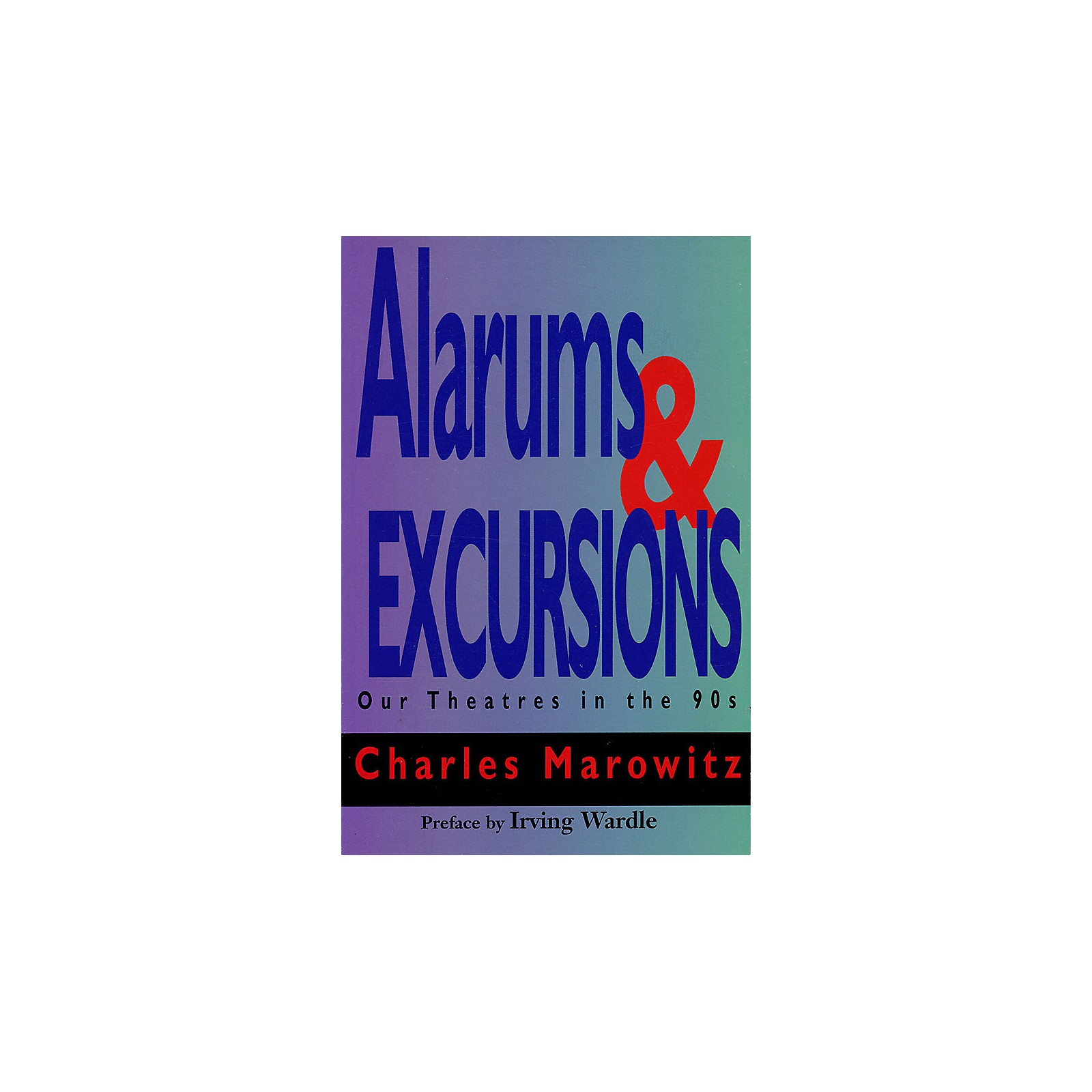 Applause Books Alarums & Excursions (Our Theatres in the 90s) Applause Books Series Written by Charles Marowitz