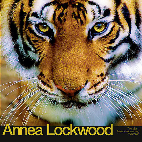 Alliance Annea Lockwood - Tiger Balm / Amazonia Dreaming / Immersion