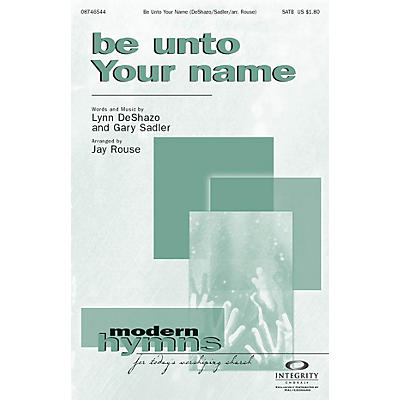 Integrity Music Be Unto Your Name SATB Arranged by Jay Rouse