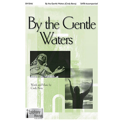 Epiphany House Publishing By the Gentle Waters SATB composed by Cindy Berry