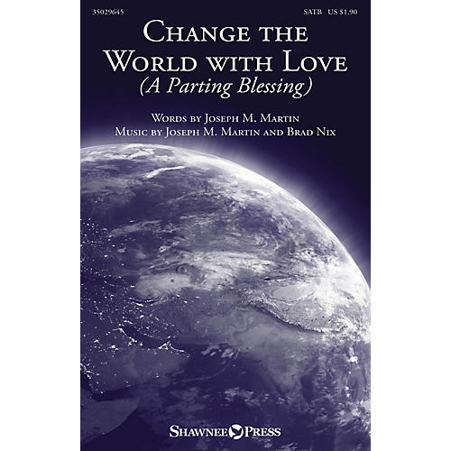Shawnee Press Change the World with Love (A Parting Blessing) SATB composed by Joseph M. Martin