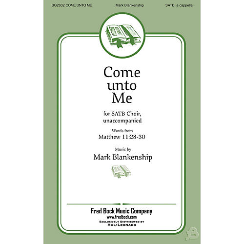 Fred Bock Music Come Unto Me SATB a cappella composed by Mark Blankenship