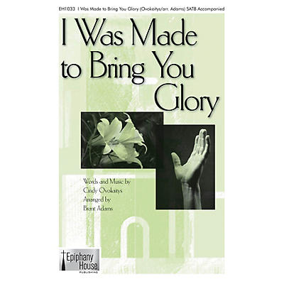 Epiphany House Publishing I Was Made to Bring You Glory SATB arranged by Brant Adams