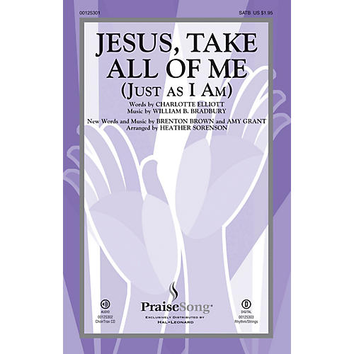 PraiseSong Jesus, Take All of Me (Just as I Am) SATB by Amy Grant arranged by Heather Sorenson