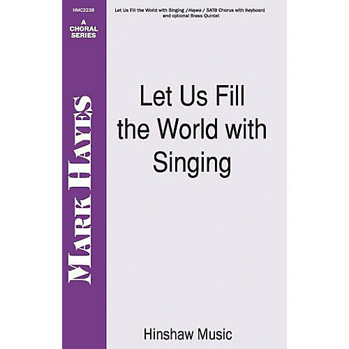 Hinshaw Music Let Us Fill the World with Singing SATB composed by Mark Hayes