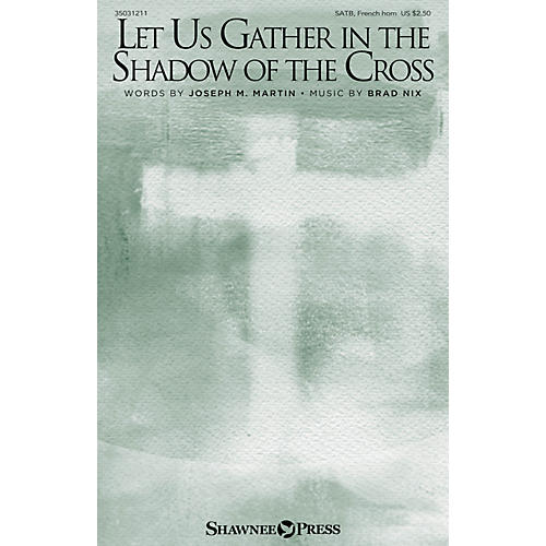 Shawnee Press Let Us Gather in the Shadow of the Cross SATB/FRENCH HORN composed by Brad Nix