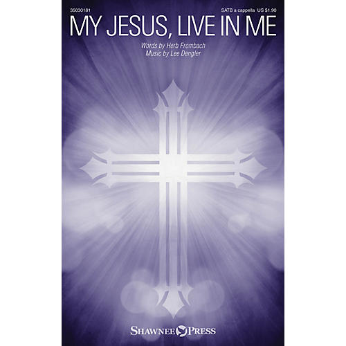 Shawnee Press My Jesus, Live in Me SATB a cappella composed by Lee Dengler