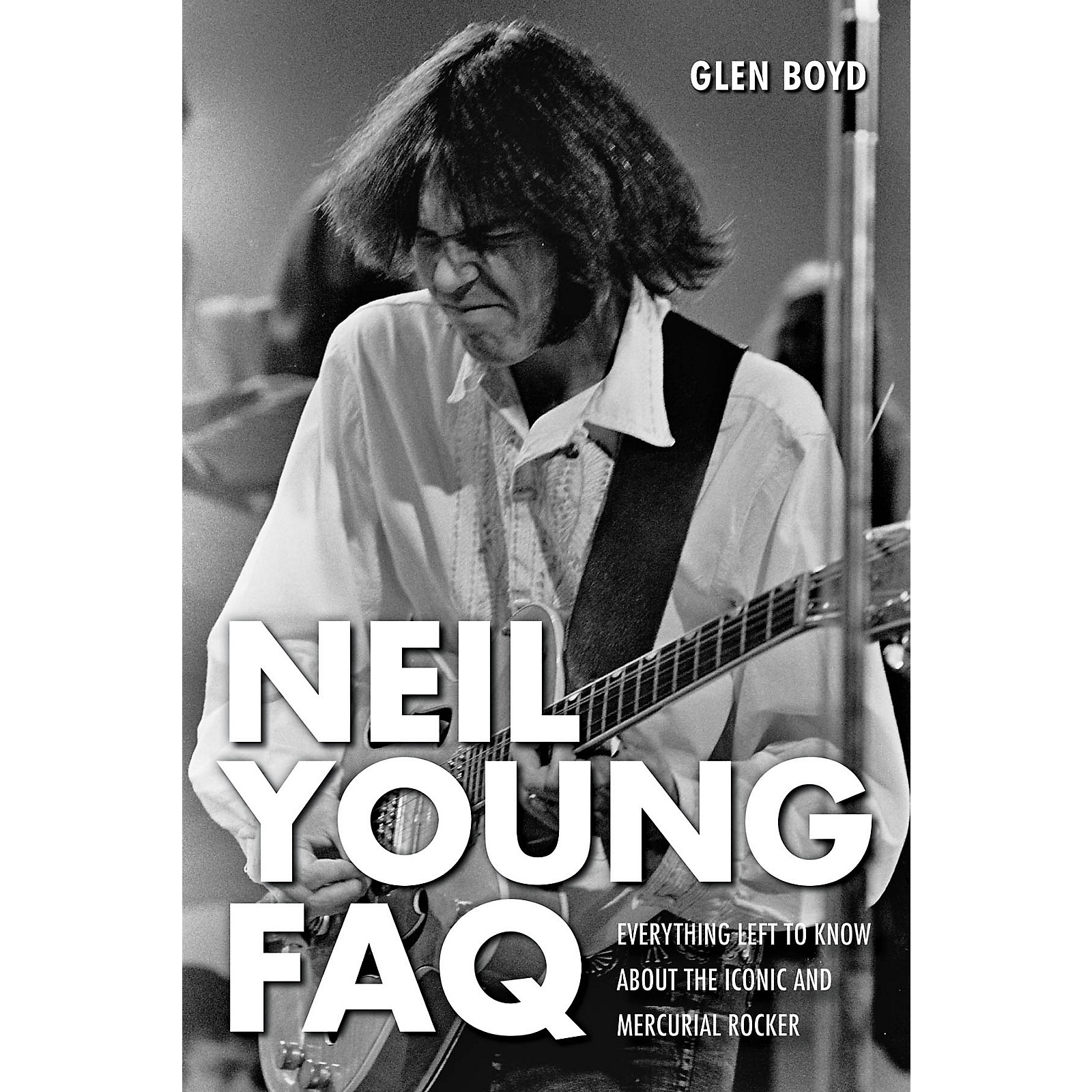 Hal Leonard Neil Young FAQ - Everything Left to Know About the Iconic and Mercurial Rocker Book