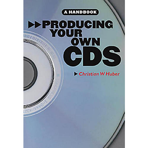 Music Sales Producing Your Own CDs: A Handbook Music Sales America Series Softcover Written by Christian W. Huber
