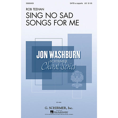 G. Schirmer Sing No Sad Songs for Me (Jon Washburn Choral Series) SATB a cappella composed by Rob Teehan