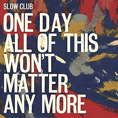 Alliance Slow Club - One Day All Of This Won't Matter Any More
