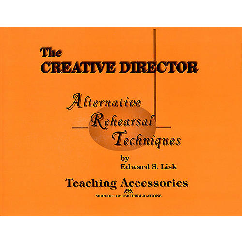 Meredith Music The Creative Director: Alternative Rehearsal Techniques Meredith Music Resource Series by Edward S. Lisk