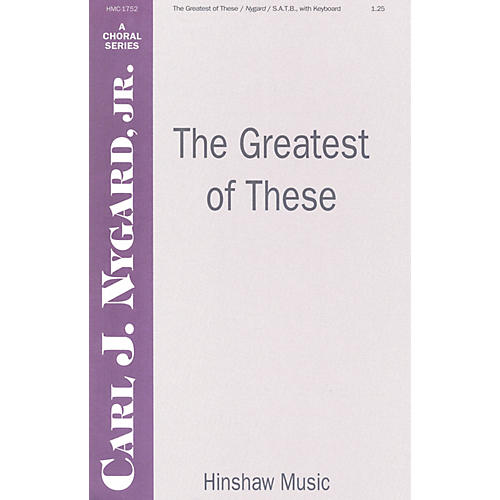 Hinshaw Music The Greatest of These SATB composed by Carl Nygard, Jr.