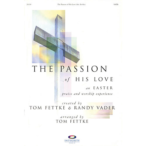 Integrity Music The Passion of His Love (An Easter Praise and Worship Experience) REHEARSAL TX Arranged by Tom Fettke