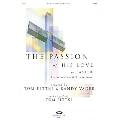 Integrity Music The Passion of His Love (An Easter Praise and Worship Experience) SATB Arranged by Tom Fettke