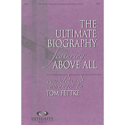 Integrity Music The Ultimate Biography (featuring Above All) SATB Arranged by Tom Fettke