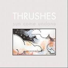 Thrushes - Sun Come Undone