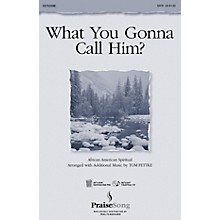 PraiseSong What You Gonna Call Him? (SATB) SATB composed by Tom Fettke